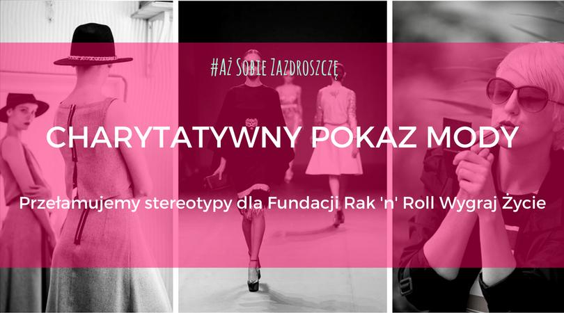 magazynkobiet.pl - grafika notka prasowa - Aż Sobie Zazdroszczę – wielki finał projektu w postaci charytatywnego pokazu mody na rzecz fundacji Rak'n'Roll