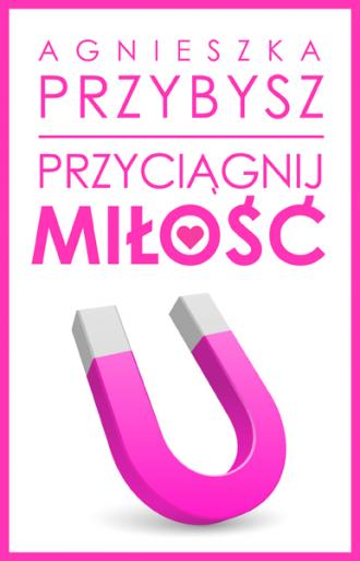 magazynkobiet.pl - PrzyciagnijMilosc 03 kolor 330x513 - Przyciągnij miłość - MARCOWA PREMIERA KOLEJNEJ KSIĄŻKI AGNIESZKI PRZYBYSZ